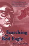 Searching for Red Eagle: A Personal Journey Into the Spirit World of Native America - Mary Ann Wells