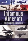 Infamous Aircraft: Dangerous designs and their vices - Robert Jackson
