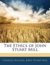The Ethics of John Stuart Mill - Charles Douglas, John Stuart Mill