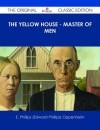 The Yellow House - Master of Men - The Original Classic Edition - E. Phillips Oppenheim