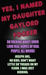 YES, I NAMED MY DAUGHTER GAYLORD FOCKER. SO FOCKING WHAT!: (OVER 1,000 REAL NAMES OF REAL PEOPLE, ALL WEIRD) By Joseph Joel, no kids. Don't want little ... I was just kidding. (The unbook series) - Joseph Joel
