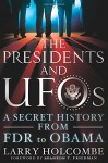 The Presidents and UFOs: A Secret History from FDR to Obama - Larry Holcombe, Stanton T. Friedman