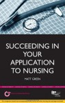 Succeeding in Your Application to Nursing: How to Prepare the Perfect Ucas Personal Statement (Includes 20 Nursing Personal Statement Examples) - Matt Green