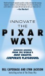 Innovate the Pixar Way: Business Lessons from the World's Most Creative Corporate Playground - Bill Capodagli, Lynn Jackson