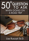 50+ Questions to Ask on a Road Trip: Questions to Ask To Pass The Time While You Get to Your Destination - Lisa Rusczyk Ed.D., 50 Things To Know