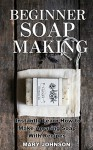 The Complete Guide to Homemade Soap Making: Instantly Learn How to Make Organic, Natural Soap With Recipes (Book 1) - Mary Johnson, Jordan Humphrey