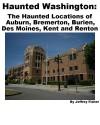 Haunted Washington: The Haunted Locations of Auburn, Bremerton, Burien, Des Moines, Kent and Renton - Jeffrey Fisher