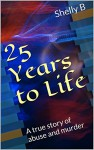 25 Years to Life: A true story of abuse and murder - Shelly B