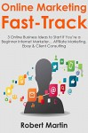 Online Marketing Fast-Track: 3 Online Business Ideas to Start If You're a Beginner Internet Marketer... Affiliate Marketing, Ebay & Client Consulting - Robert Martin