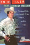 True Tales from Another Mexico: The Lynch Mob, the Popsicle Kings, Chalino, and the Bronx - Sam Quinones