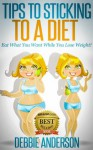 Tips to Sticking to a Diet: Eat What You Want While You Lose Weight! - Debbie Anderson