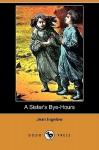 A Sister's Bye-Hours (Dodo Press) - Jean Ingelow