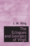 The Eclogues and Georgics of Virgil - J. M. King
