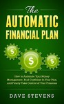 The Automatic Financial Plan: How to Automate Your Money Management, Feel Confident in Your Plan, and Finally Take Control of Your Finances - Dave Stevens