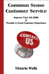 Common Sense Customer Service - Improve Your Job Skills & Provide A Great Customer Experience - Victoria Wells