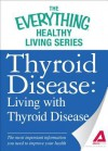 Thyroid Disease: Living with Thyroid Disease: The Most Important Information You Need to Improve Your Health - Adams Media