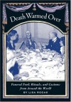 Death Warmed Over: Funeral Food, Rituals, and Customs from Around the World - Lisa Rogak