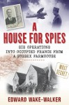 A House for Spies: SIS Operations into Occupied France from a Sussex Farmhouse - Edward Wake-Walker