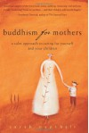 Buddhism for Mothers: A Calm Approach to Caring for Yourself and Your Children - Sarah Napthali