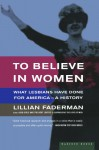 To Believe in Women: What Lesbians Have Done For America - A History - Lillian Faderman