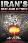 Iran's Nuclear Option: Tehran's Quest for the Atom Bomb - Al J. Venter