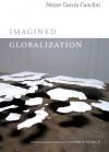 Imagined Globalization - Néstor García Canclini, George Yúdice