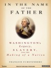 In the Name of the Father: Washington's Legacy, Slavery, and the Making of a Nation - Francois Furstenberg, Michael Prichard