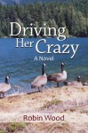 Driving Her Crazy: A Novel - Robin Wood