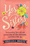Yes Sisters: Surrounding Yourself with Women who Affirm, Encourage, and Challenge You - White, Angelia