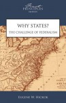 Why States? the Challenge of Federalism - Matthew Spalding, Eugene Hickok