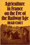 Agriculture in France on the Eve of the Railway Age - Hugh Clout