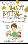 Who Got Peanut Butter on My Daily Planner?: Organizing and Loving Your Days as a Mom - Cindy Sigler Dagnan