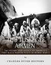 The Tuskegee Airmen: The History and Legacy of America's First Black Fighter Pilots in World War II - Charles River Editors