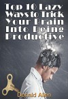 Top 10 Lazy Ways To Trick Your Brain Into Being Productive - Donald Allen