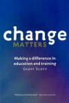 Change Matters: Making a Difference in Education and Training - Geoff Scott
