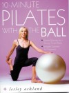 10 Minute Pilates With The Ball: Simple Routines For A Strong, Toned Body - Lesley Ackland