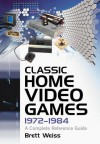 Classic Home Video Games, 1972-1984: A Complete Reference Guide - Brett Weiss
