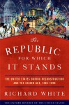 The Republic for Which It Stands: The United States during Reconstruction and the Gilded Age, 1865-1896 - Richard White
