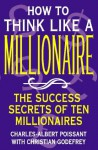 How to Think Like a Millionaire: Ten of the Richest Men in the World and the Secrets of Their Success - Charles-Albert Poissant, Christian Godefroy