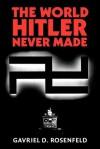 The World Hitler Never Made: Alternate History and the Memory of Nazism - Gavriel D. Rosenfeld