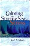 Calming the Stormy Seas of Stress - Karl A. Schultz