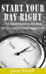 Start your Day Right: The Best Morning Routine for Successful and Happy Life (Morning Routine, Good Morning Everyone, The Best Morning of My Life, Good Morning To Me) - Jane Smith