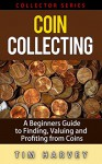 Coin Collecting: A Beginners Guide to Finding, Valuing and Profiting from Coins (Collector Series) (The Collector Series Book 1) - Tim Harvey