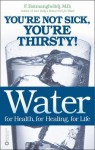 Water for Health, for Healing, for Life: You're Not Sick, You're Thirsty! - F. Batmanghelidj