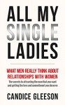 ALL MY SINGLE LADIES: What Men Really Think About Relationships With Women. The Secrets To Attracting The Man You Want And Getting The Love And Commitment You Deserve - Candice Gleeson, Tracey Ward