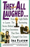 They All Laughed...: From Light Bulbs to Lasers, the Fascinating Stories Behind the Great Inventions That Have Changed Our Lives - Ira Flatow