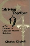 Striving Together: A Way Forward In Christian Muslim Relations - Charles Kimball