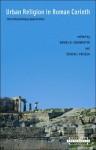 Urban Religion in Roman Corinth: Interdisciplinary Approaches - Daniel Schowalter, Steven J. Friesen