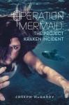 Operation Mermaid: The Project Kraken Incident - Joseph Mcgarry