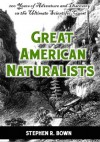 Great American Naturalists: 200 Years of Adventure and Discovery on the Ultimate Scientific Quest (Explorers of the Americas Series) - Stephen R. Bown